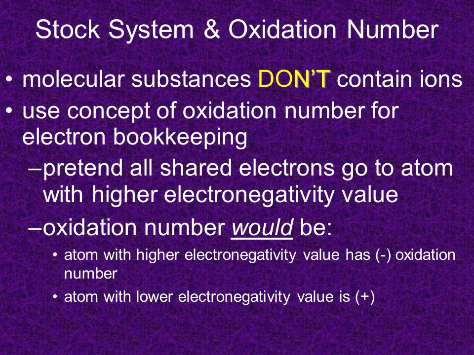 Stock System & Oxidation Number N'Tmolecular substances DON'T contain ions use concept of oxidation number for electron bookkeeping –pretend all shared electrons go to atom with higher electronegativity value –oxidation number would be: atom with higher electronegativity value has (-) oxidation number atom with lower electronegativity value is (+)