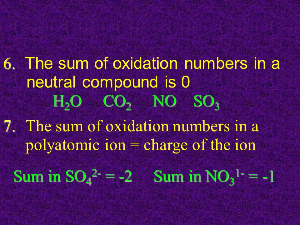 The sum of oxidation numbers in a neutral compound is 0 The sum of oxidation numbers in a polyatomic ion = charge of the ion 6.7.