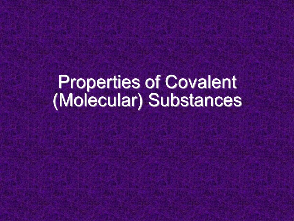 Properties Depend on strength of IMF between particles or separate units covalent substances: – units are molecules