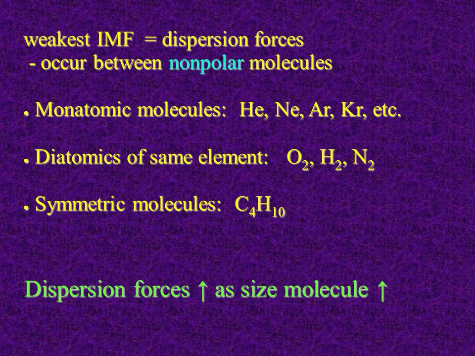 weakest IMF = dispersion forces - occur between nonpolar molecules - occur between nonpolar molecules ● Monatomic molecules: He, Ne, Ar, Kr, etc.