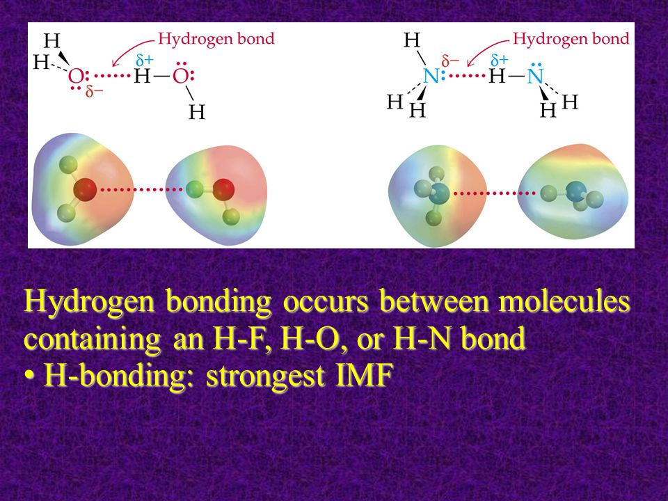 Hydrogen bonding occurs between molecules containing an H-F, H-O, or H-N bond H-bonding: strongest IMF H-bonding: strongest IMF