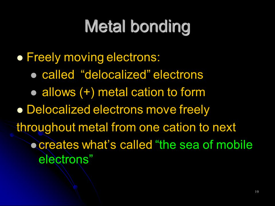 10 Metal bonding Freely moving electrons: called delocalized electrons allows (+) metal cation to form Delocalized electrons move freely throughout metal from one cation to next creates what's called the sea of mobile electrons