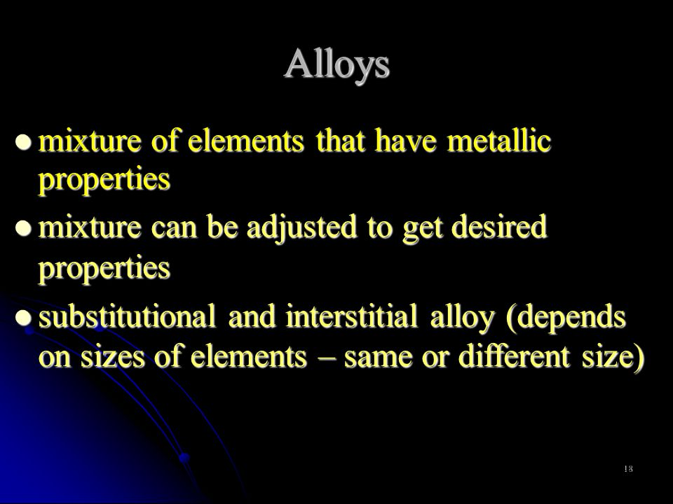 18 Alloys mixture of elements that have metallic properties mixture of elements that have metallic properties mixture can be adjusted to get desired properties mixture can be adjusted to get desired properties substitutional and interstitial alloy (depends on sizes of elements – same or different size) substitutional and interstitial alloy (depends on sizes of elements – same or different size)