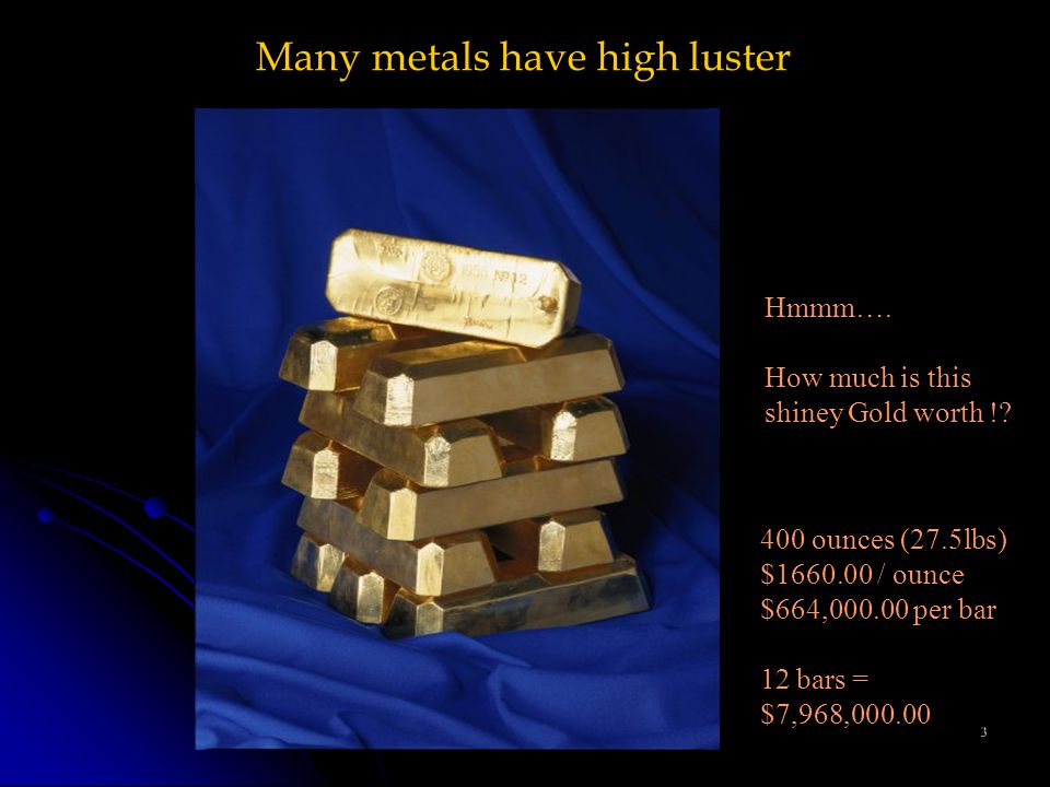 3 Many metals have high luster Hmmm…. How much is this shiney Gold worth !.