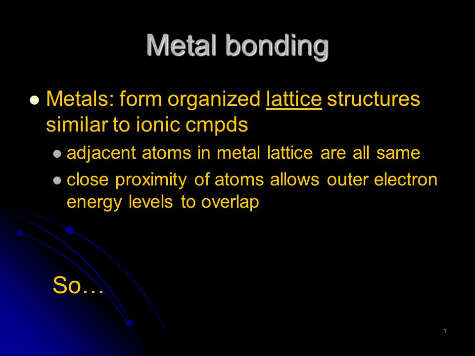 7 Metal bonding Metals: form organized lattice structures similar to ionic cmpds adjacent atoms in metal lattice are all same close proximity of atoms allows outer electron energy levels to overlap So…