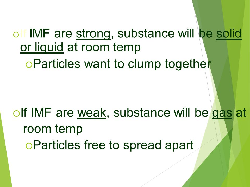  If IMF are strong, substance will be solid or liquid at room temp  Particles want to clump together  If IMF are weak, substance will be gas at roo