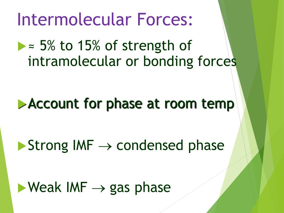 Intermolecular Forces:  ≈ 5% to 15% of strength of intramolecular or bonding forces  Account for phase at room temp  Strong IMF  condensed phase 