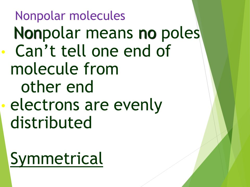 Nonpolar molecules Nonno Nonpolar means no poles Can't tell one end of molecule from other end electrons are evenly distributed Symmetrical