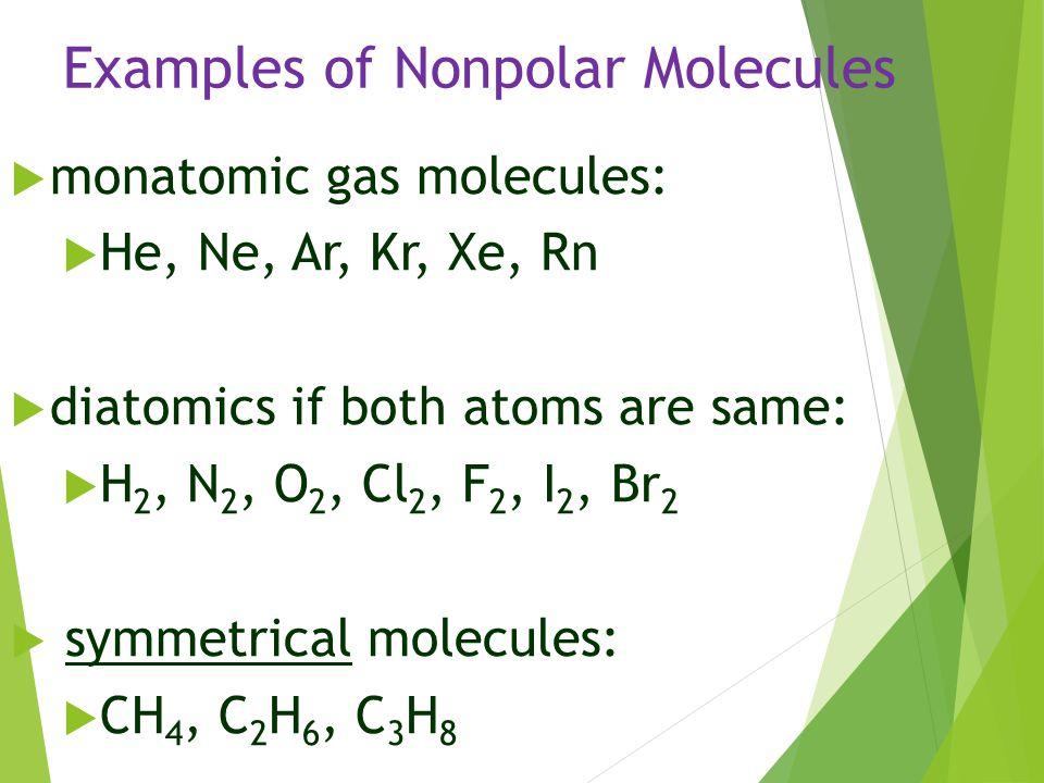 Examples of Nonpolar Molecules  monatomic gas molecules:  He, Ne, Ar, Kr, Xe, Rn  diatomics if both atoms are same:  H 2, N 2, O 2, Cl 2, F 2, I 2