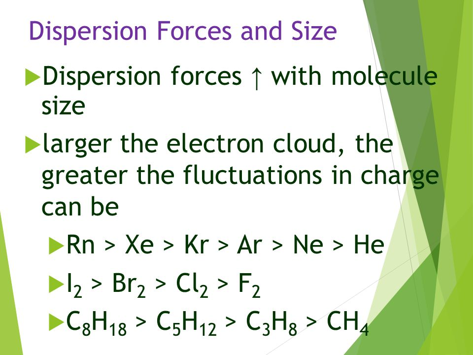 Dispersion Forces and Size  Dispersion forces ↑ with molecule size  larger the electron cloud, the greater the fluctuations in charge can be  Rn >