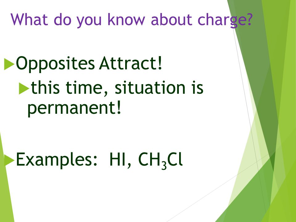What do you know about charge?  Opposites Attract!  this time, situation is permanent!  Examples: HI, CH 3 Cl