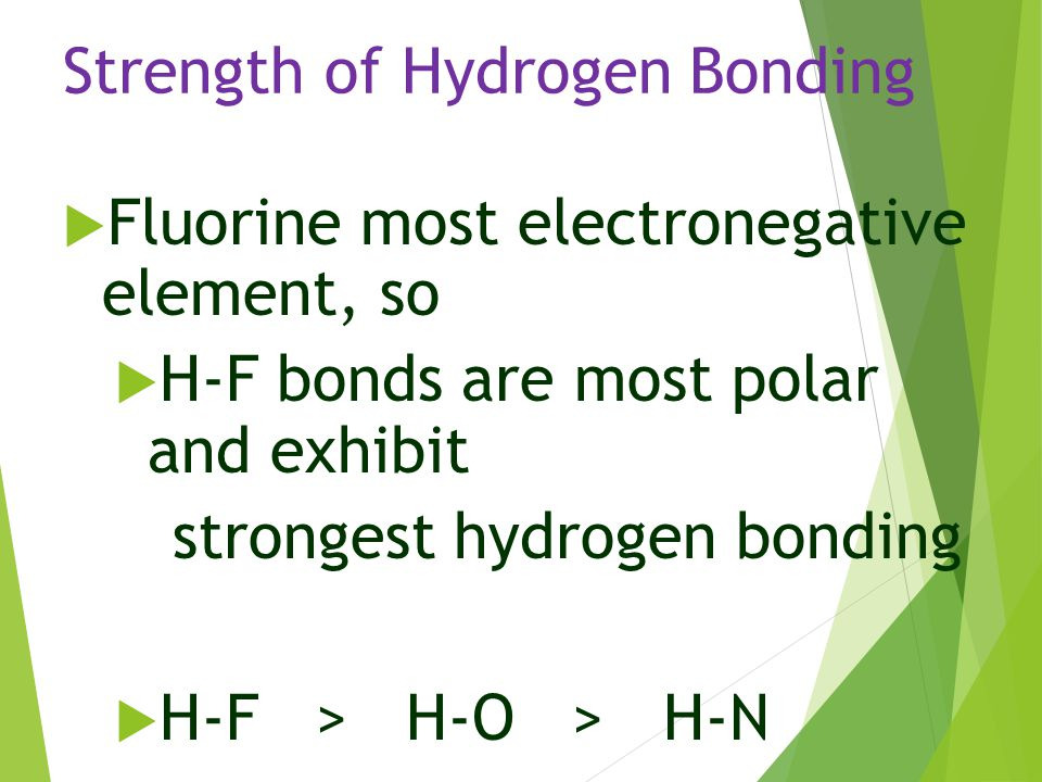 Strength of Hydrogen Bonding  Fluorine most electronegative element, so  H-F bonds are most polar and exhibit strongest hydrogen bonding  H-F > H-O
