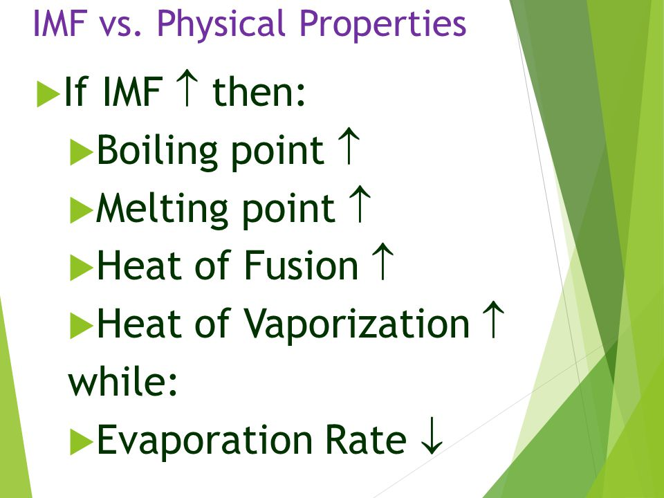 IMF vs. Physical Properties  If IMF  then:  Boiling point   Melting point   Heat of Fusion   Heat of Vaporization  while:  Evaporation Rate