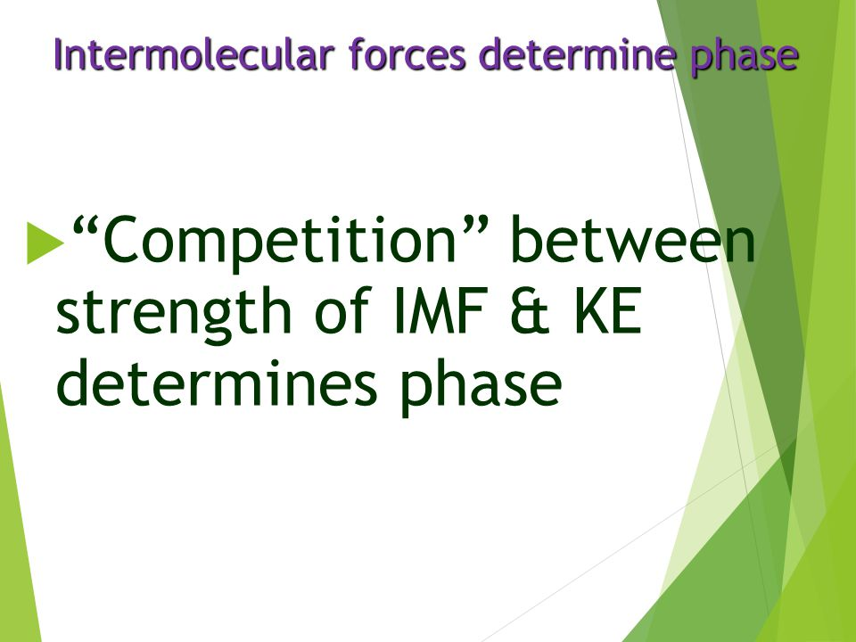 """Intermolecular forces determine phase  """"Competition"""" between strength of IMF & KE determines phase"""