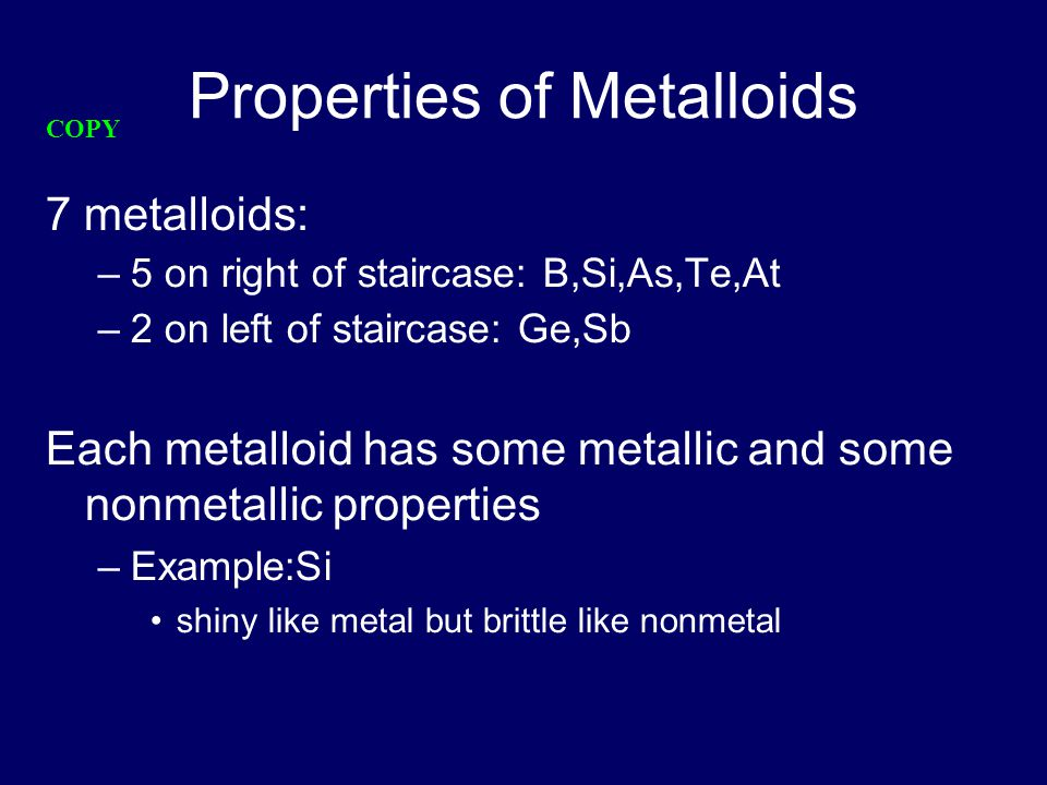 Properties of Metalloids 7 metalloids: –5 on right of staircase: B,Si,As,Te,At –2 on left of staircase: Ge,Sb Each metalloid has some metallic and some nonmetallic properties –Example:Si shiny like metal but brittle like nonmetal COPY