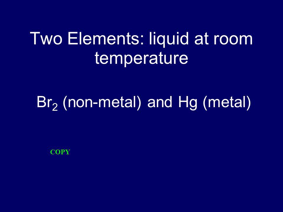 Two Elements: liquid at room temperature Br 2 (non-metal) and Hg (metal) COPY