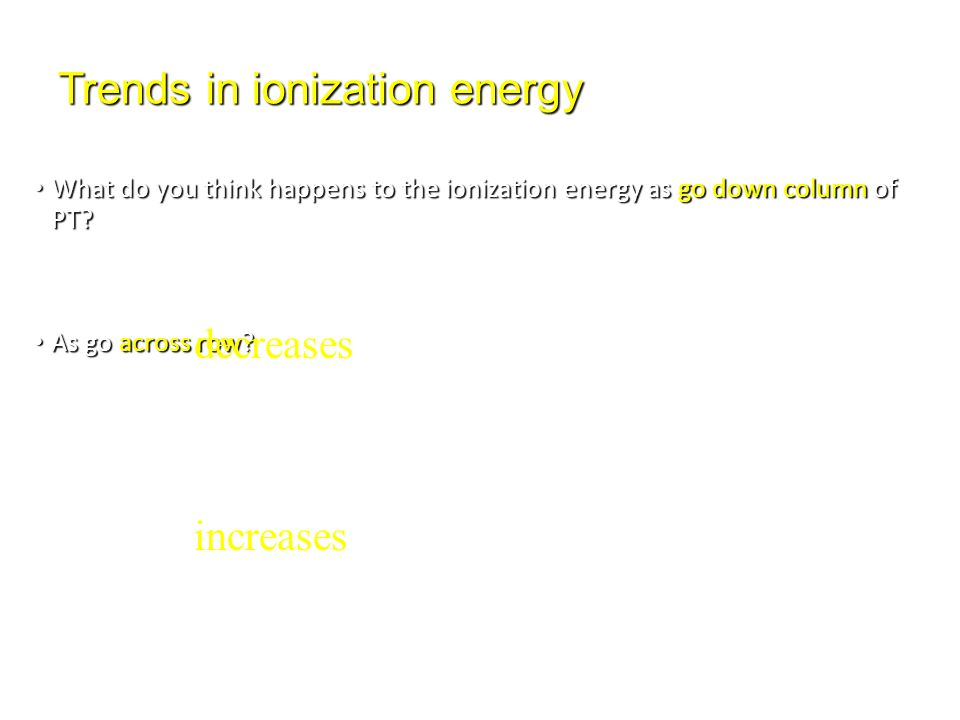 Trends in ionization energy What do you think happens to the ionization energy as go down column of PT? What do you think happens to the ionization en