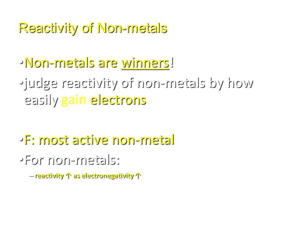 Reactivity of Non-metals Non-metals are winners! Non-metals are winners! judge reactivity of non-metals by how easily electrons judge reactivity of no
