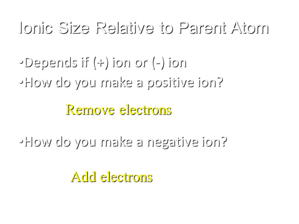 Ionic Size Relative to Parent Atom Depends if (+) ion or (-) ion Depends if (+) ion or (-) ion How do you make a positive ion? How do you make a posit