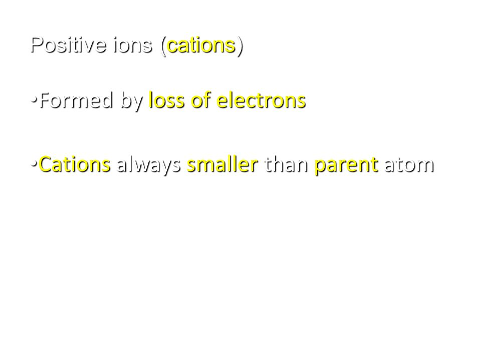 Positive ions (cations) Formed by loss of electrons Formed by loss of electrons Cations always smaller than parent atom Cations always smaller than pa