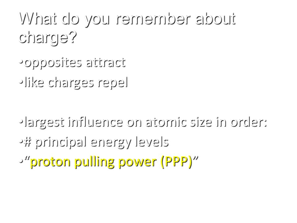 What do you remember about charge? opposites attract opposites attract like charges repel like charges repel largest influence on atomic size in order