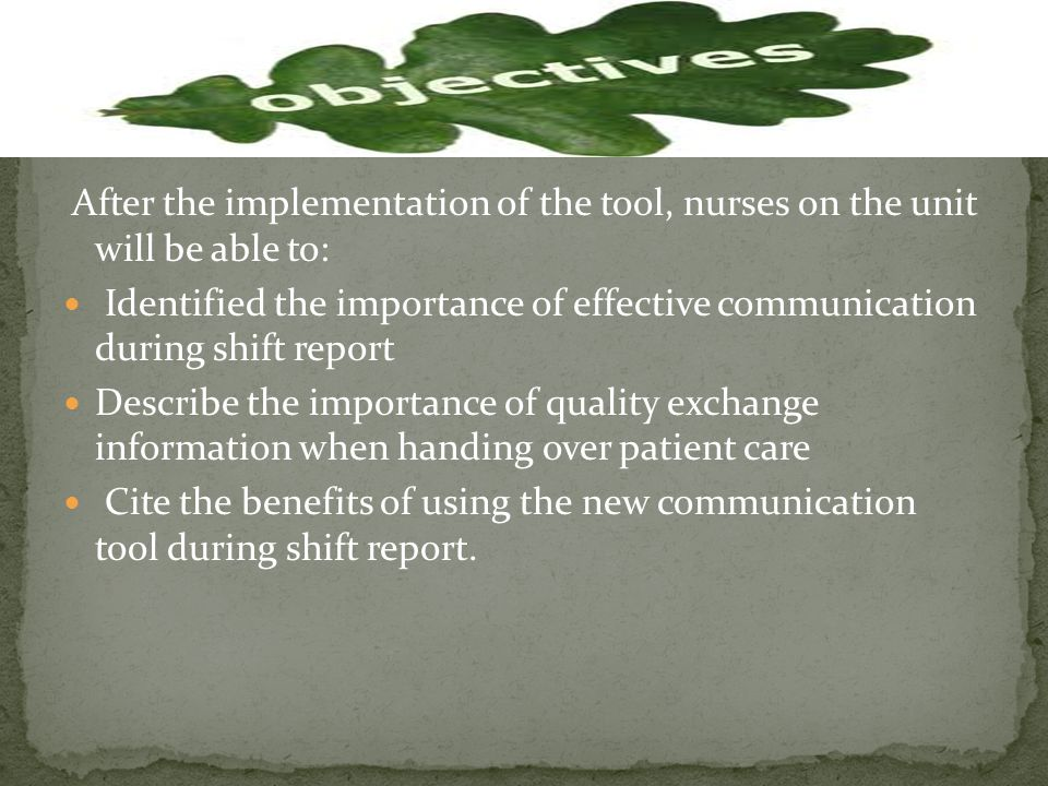 After the implementation of the tool, nurses on the unit will be able to: Identified the importance of effective communication during shift report Describe the importance of quality exchange information when handing over patient care Cite the benefits of using the new communication tool during shift report.