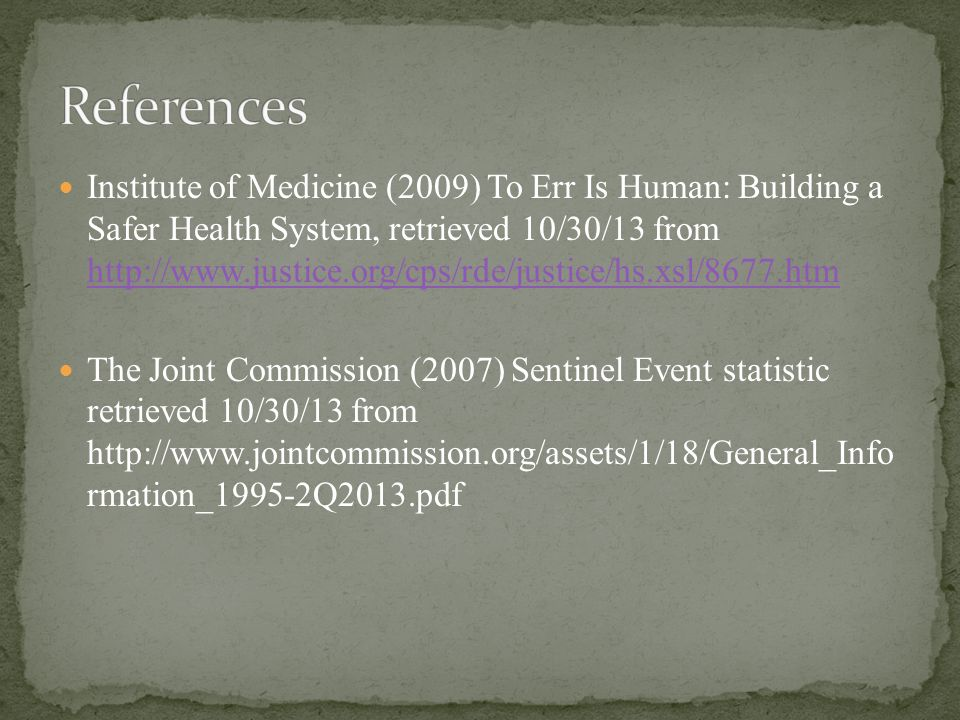 Institute of Medicine (2009) To Err Is Human: Building a Safer Health System, retrieved 10/30/13 from http://www.justice.org/cps/rde/justice/hs.xsl/8677.htm http://www.justice.org/cps/rde/justice/hs.xsl/8677.htm The Joint Commission (2007) Sentinel Event statistic retrieved 10/30/13 from http://www.jointcommission.org/assets/1/18/General_Info rmation_1995-2Q2013.pdf