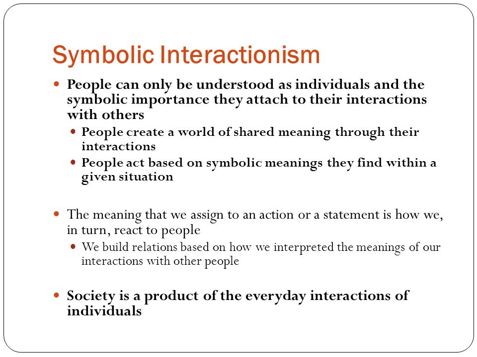 Symbolic Interactionism People can only be understood as individuals and the symbolic importance they attach to their interactions with others People create a world of shared meaning through their interactions People act based on symbolic meanings they find within a given situation The meaning that we assign to an action or a statement is how we, in turn, react to people We build relations based on how we interpreted the meanings of our interactions with other people Society is a product of the everyday interactions of individuals
