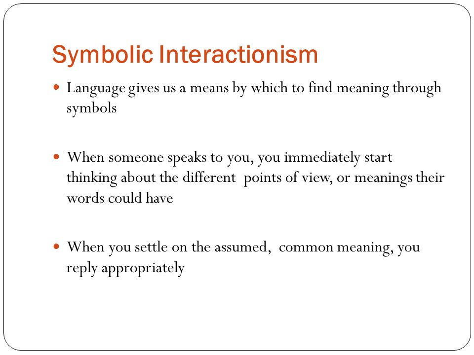 Symbolic Interactionism Language gives us a means by which to find meaning through symbols When someone speaks to you, you immediately start thinking about the different points of view, or meanings their words could have When you settle on the assumed, common meaning, you reply appropriately