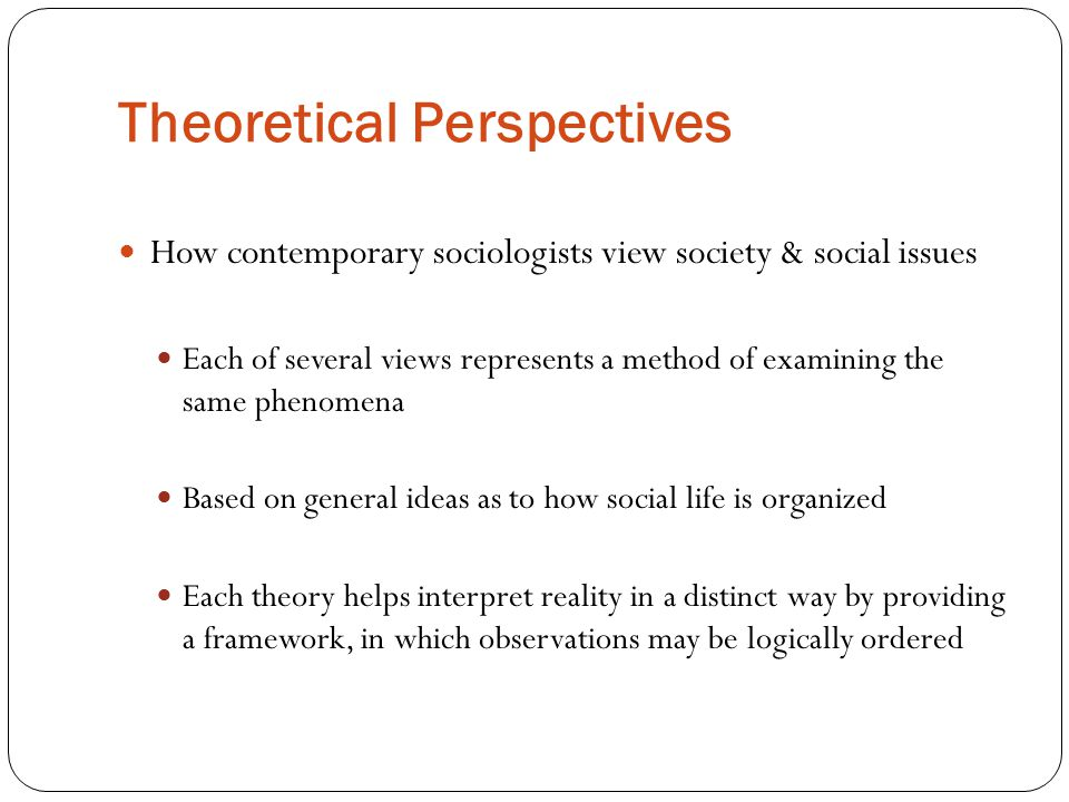 Theoretical Perspectives How contemporary sociologists view society & social issues Each of several views represents a method of examining the same phenomena Based on general ideas as to how social life is organized Each theory helps interpret reality in a distinct way by providing a framework, in which observations may be logically ordered