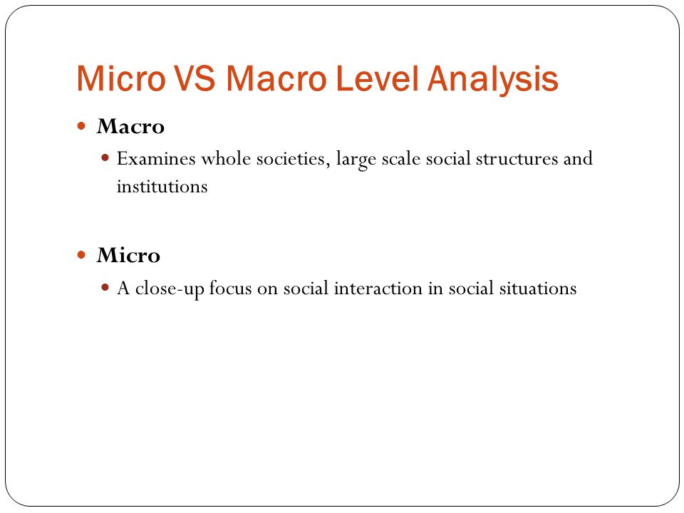 Micro VS Macro Level Analysis Macro Examines whole societies, large scale social structures and institutions Micro A close-up focus on social interaction in social situations