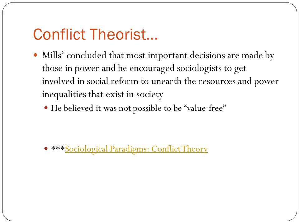 Conflict Theorist… Mills' concluded that most important decisions are made by those in power and he encouraged sociologists to get involved in social reform to unearth the resources and power inequalities that exist in society He believed it was not possible to be value-free ***Sociological Paradigms: Conflict TheorySociological Paradigms: Conflict Theory