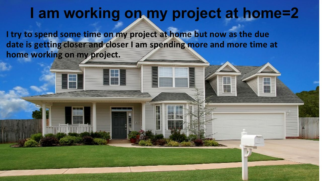 I am working on my project at home=2 I try to spend some time on my project at home but now as the due date is getting closer and closer I am spending