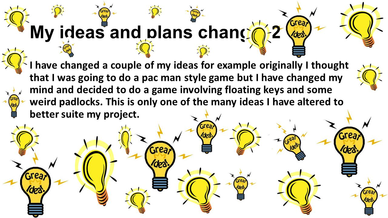 My ideas and plans change=2 I have changed a couple of my ideas for example originally I thought that I was going to do a pac man style game but I have changed my mind and decided to do a game involving floating keys and some weird padlocks.