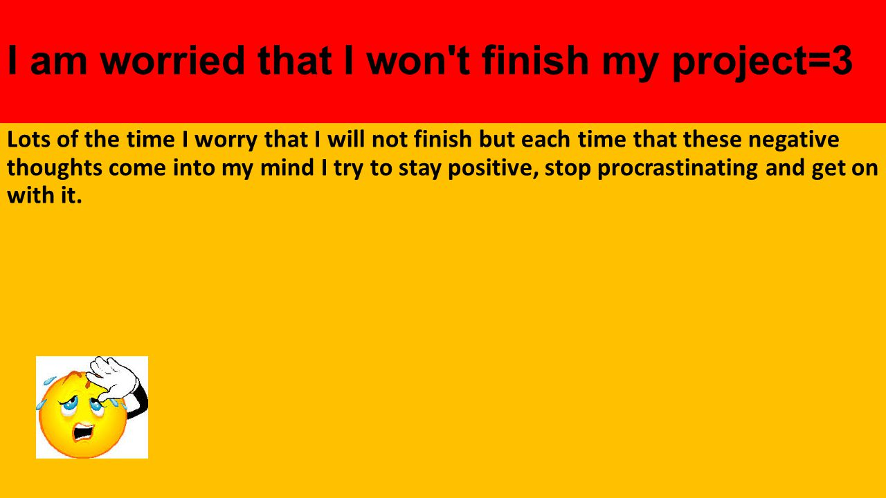 I am worried that I won t finish my project=3 Lots of the time I worry that I will not finish but each time that these negative thoughts come into my mind I try to stay positive, stop procrastinating and get on with it.