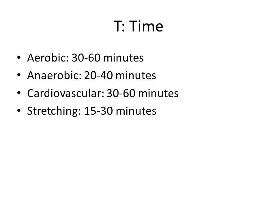 T: Time Aerobic: 30-60 minutes Anaerobic: 20-40 minutes Cardiovascular: 30-60 minutes Stretching: 15-30 minutes