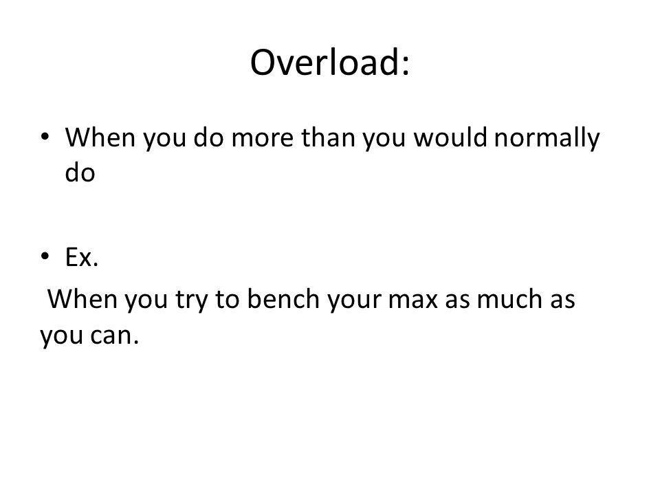 Overload: When you do more than you would normally do Ex.