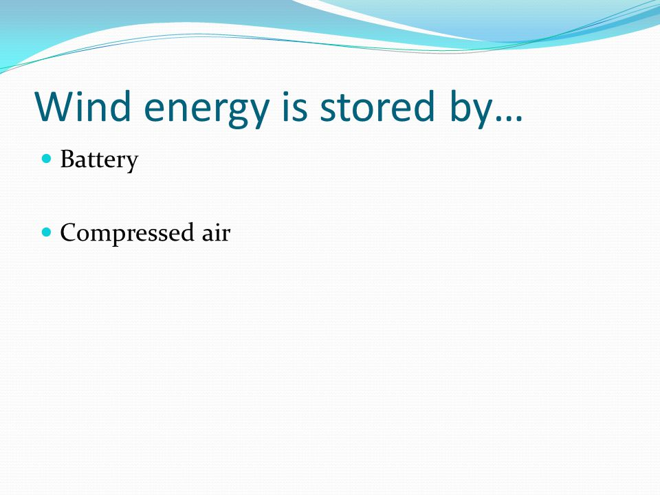 Wind energy is stored by… Battery Compressed air