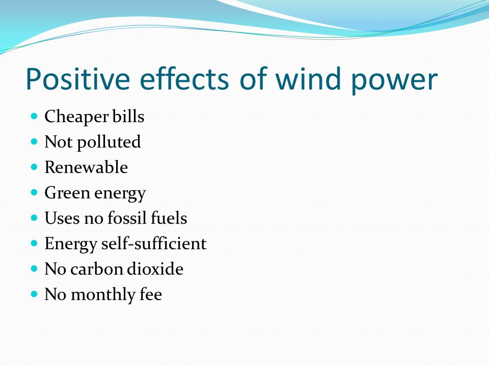 Positive effects of wind power Cheaper bills Not polluted Renewable Green energy Uses no fossil fuels Energy self-sufficient No carbon dioxide No monthly fee