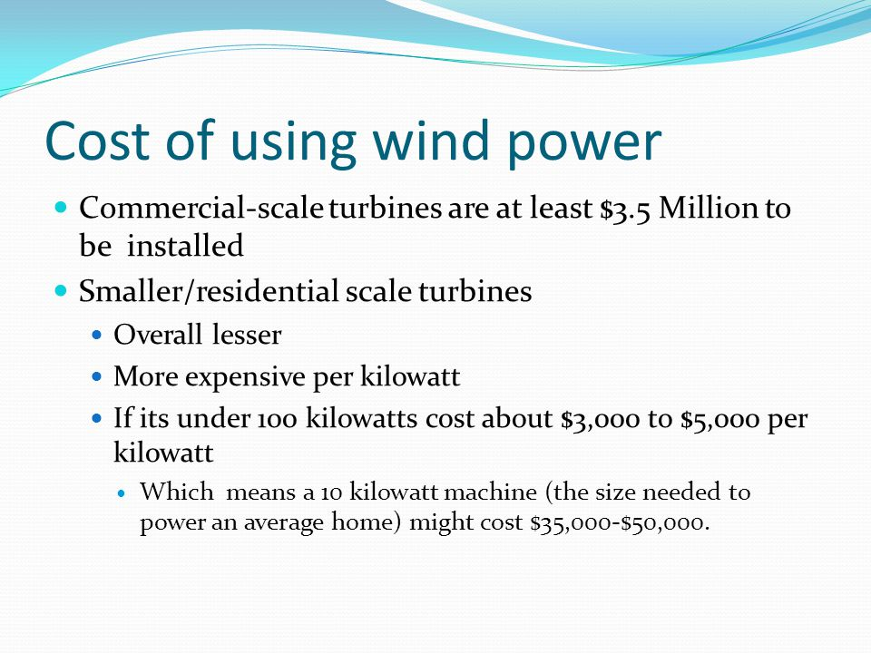 Cost of using wind power Commercial-scale turbines are at least $3.5 Million to be installed Smaller/residential scale turbines Overall lesser More expensive per kilowatt If its under 100 kilowatts cost about $3,000 to $5,000 per kilowatt Which means a 10 kilowatt machine (the size needed to power an average home) might cost $35,000-$50,000.