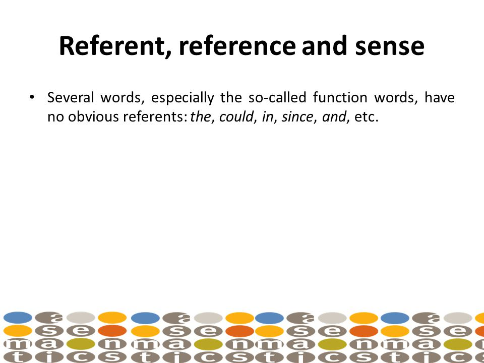 Referent, reference and sense Several words, especially the so-called function words, have no obvious referents: the, could, in, since, and, etc.
