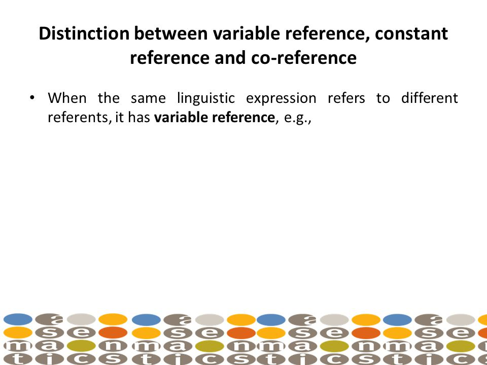 Distinction between variable reference, constant reference and co-reference When the same linguistic expression refers to different referents, it has variable reference, e.g.,