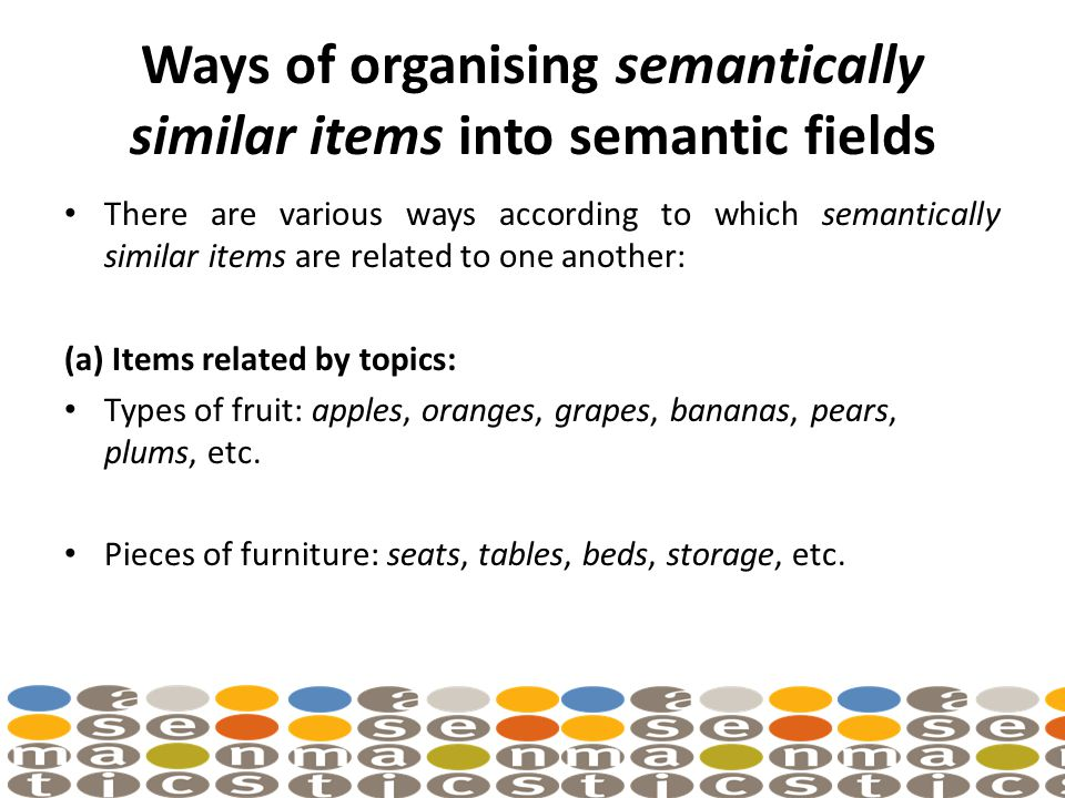 Ways of organising semantically similar items into semantic fields There are various ways according to which semantically similar items are related to one another: (a) Items related by topics: Types of fruit: apples, oranges, grapes, bananas, pears, plums, etc.
