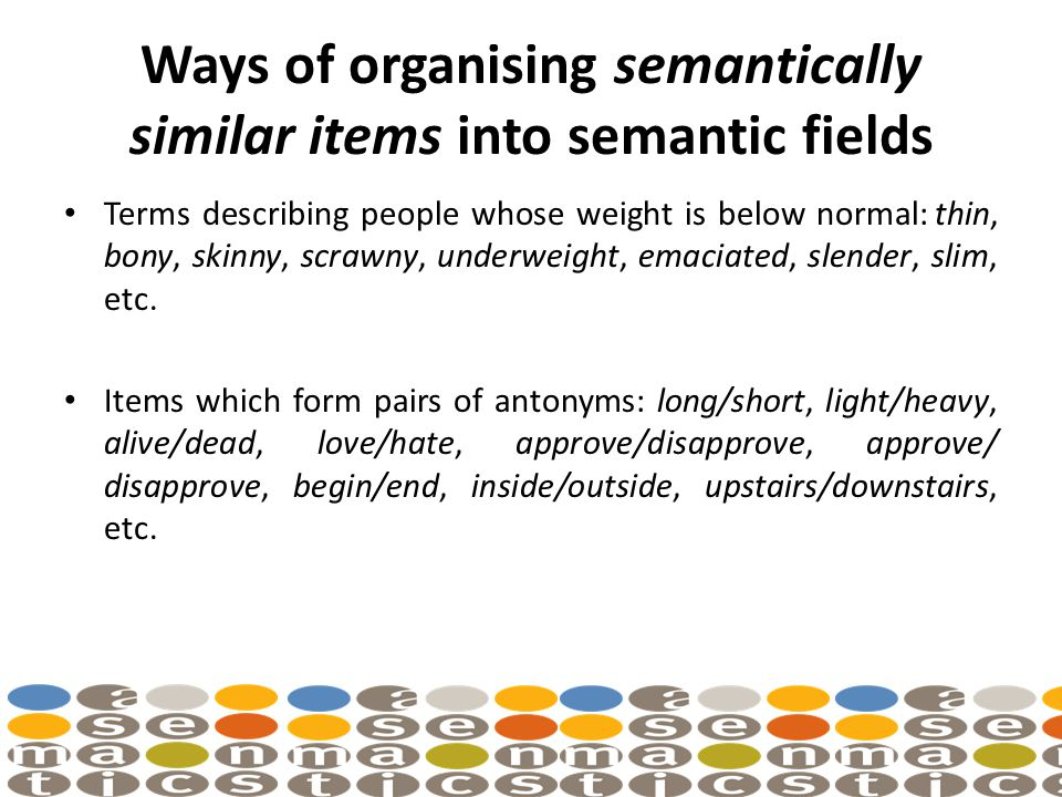 Ways of organising semantically similar items into semantic fields Terms describing people whose weight is below normal: thin, bony, skinny, scrawny, underweight, emaciated, slender, slim, etc.
