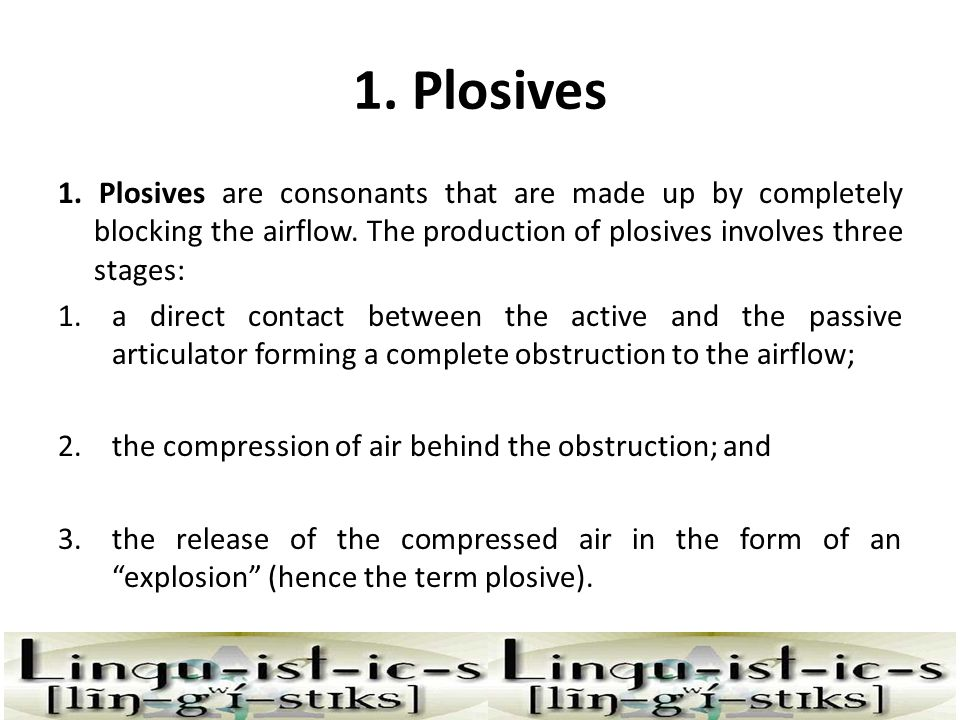 1. Plosives 1. Plosives are consonants that are made up by completely blocking the airflow. The production of plosives involves three stages: 1.a dire