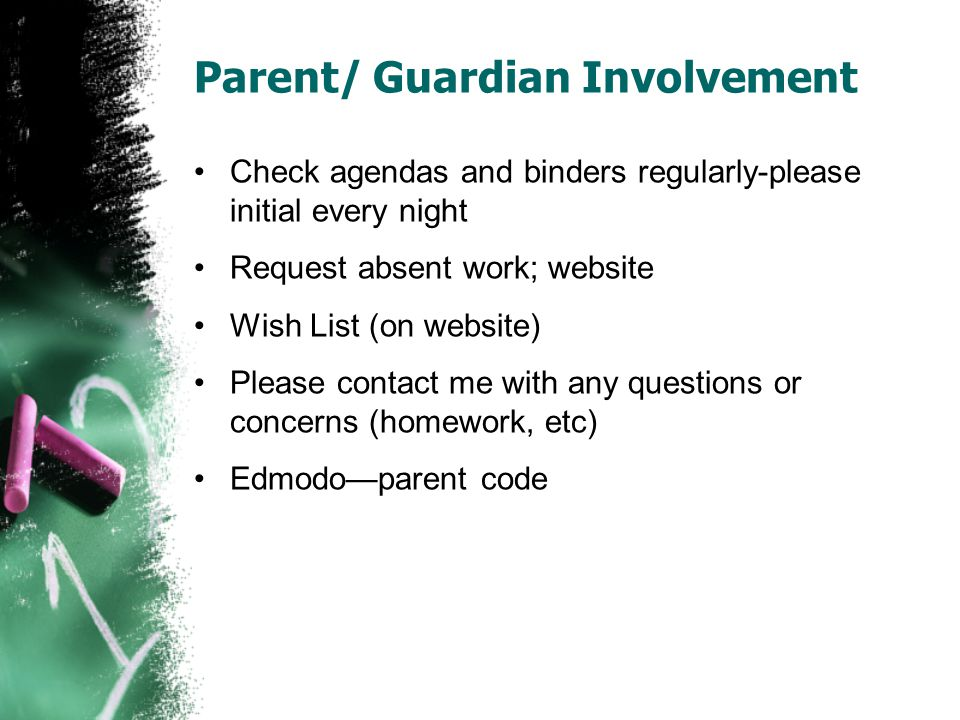 Parent/ Guardian Involvement Check agendas and binders regularly-please initial every night Request absent work; website Wish List (on website) Please contact me with any questions or concerns (homework, etc) Edmodo—parent code