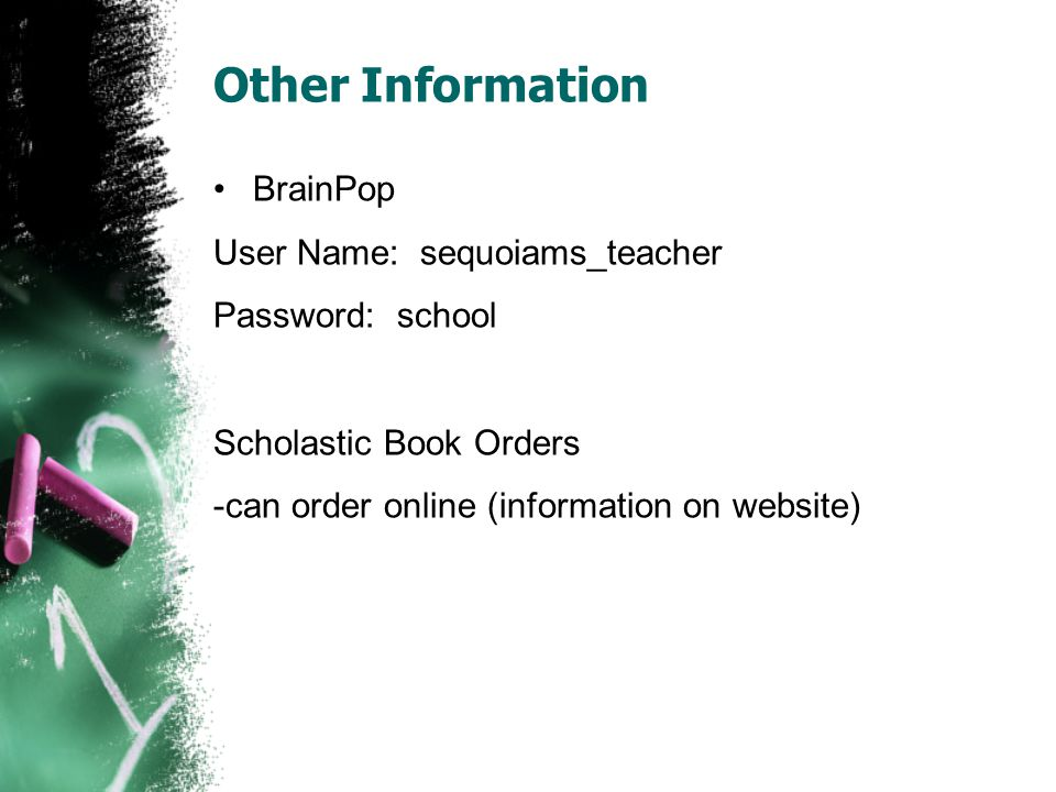 Other Information BrainPop User Name: sequoiams_teacher Password: school Scholastic Book Orders -can order online (information on website)