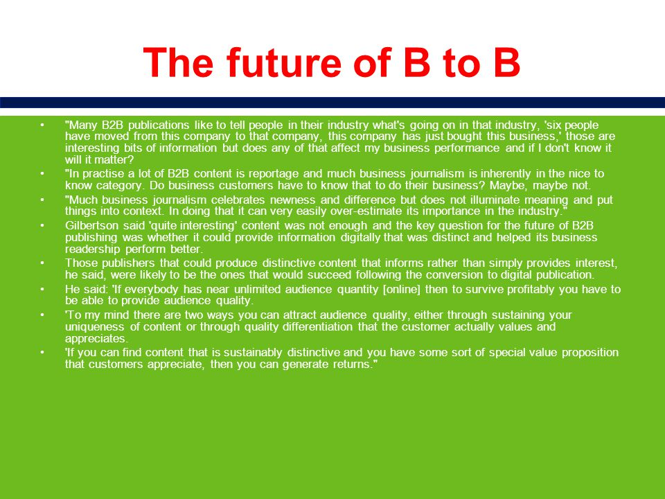 The future of B to B Many B2B publications like to tell people in their industry what s going on in that industry, six people have moved from this company to that company, this company has just bought this business, those are interesting bits of information but does any of that affect my business performance and if I don t know it will it matter.