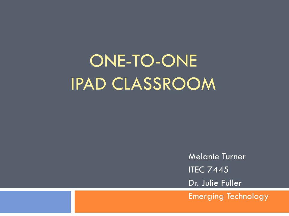 ONE-TO-ONE IPAD CLASSROOM Melanie Turner ITEC 7445 Dr. Julie Fuller Emerging Technology