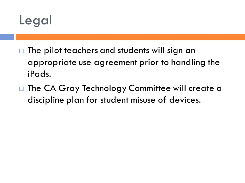 Legal  The pilot teachers and students will sign an appropriate use agreement prior to handling the iPads.
